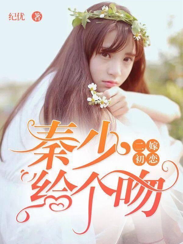 [文心书阁]女频长篇小说《二嫁初恋:秦少,给个吻!》已完本共294章