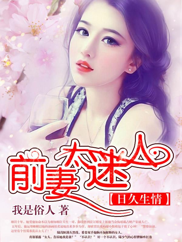 [文心书阁]女频长篇小说《日久生情:前妻太迷人》已完本共429章