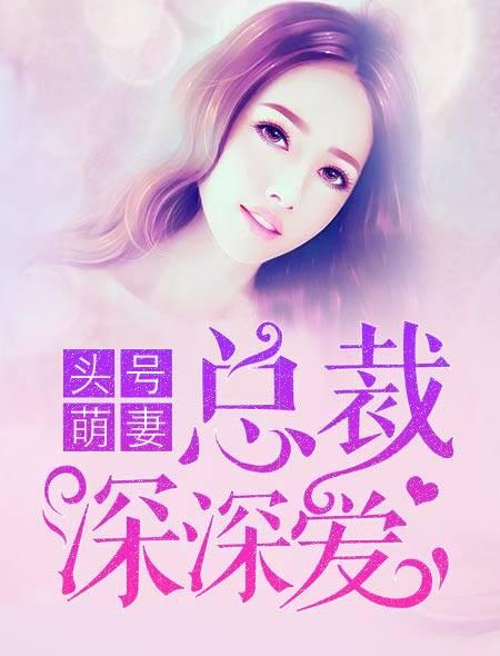[文心书阁]女频长篇小说《头号萌妻:总裁深深爱》发布最新章节第752章
