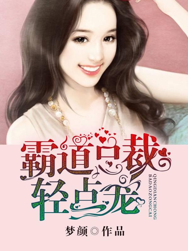 [文心书阁]女频长篇小说《霸道总裁轻点宠》已完本共288章