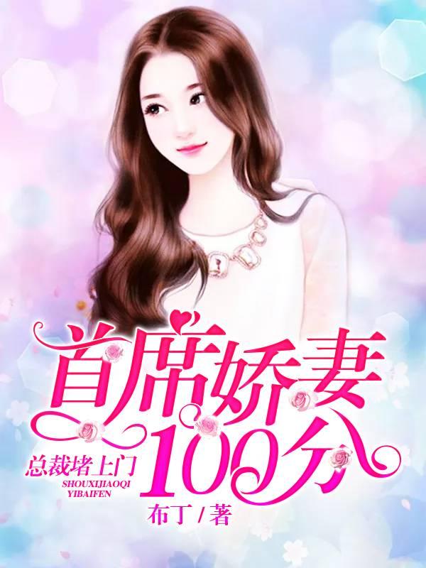 [文心书阁]女频长篇小说《首席娇妻100分:总裁堵上门》已完本共505章