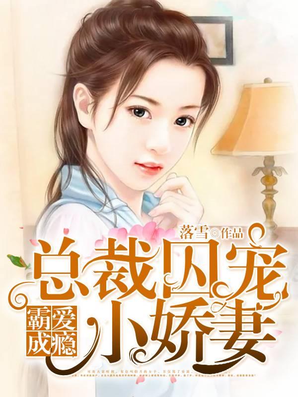 [文心书阁]女频长篇小说《霸爱成瘾:总裁囚宠小娇妻》发布最新章节第623章
