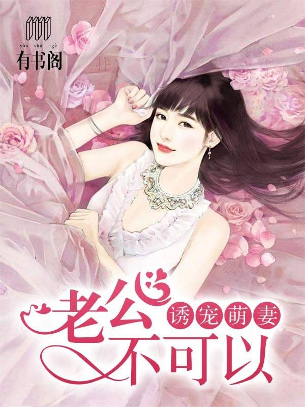 [文心书阁]女频长篇小说《诱宠萌妻:老公,不可以》已完本共349章