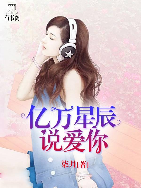 连载小说【亿万星辰说爱你】全文免费上线阅读