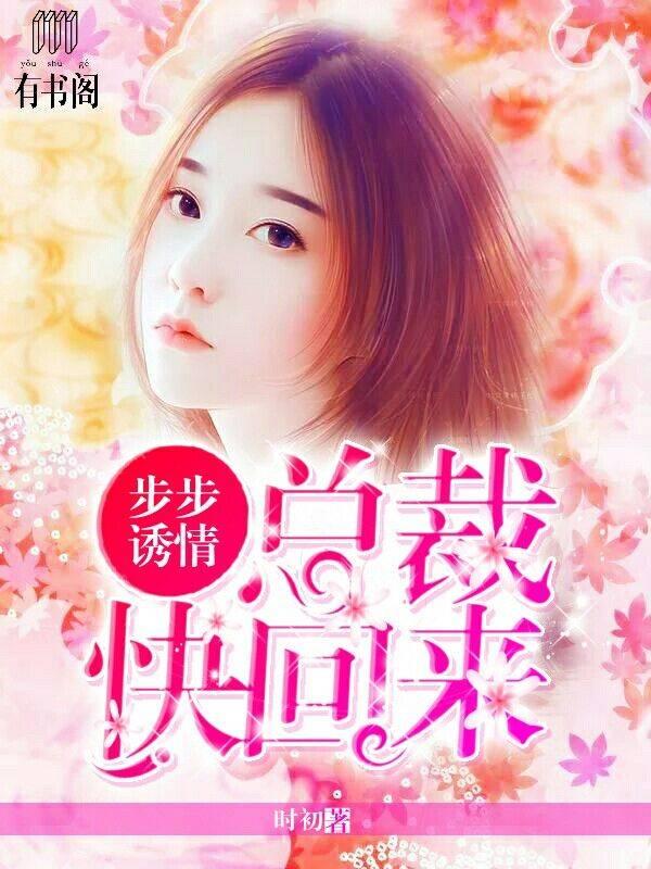 《步步诱情:总裁快回来》连载在线试阅读