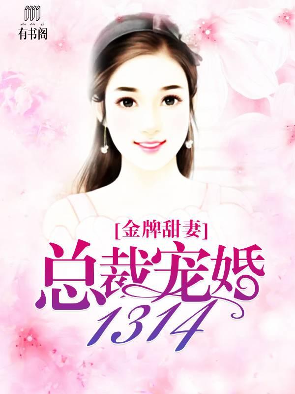 金牌甜妻,总裁宠婚1314小说全文无弹窗广告免费